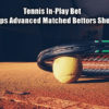 Live Betting Tennis - Essential Tips To Improve Profit For Advanced Matched Bettors